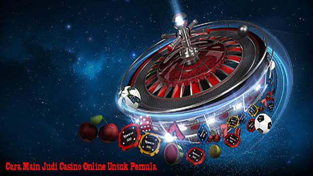 Cara Main Judi Casino Online Untuk Pemula
