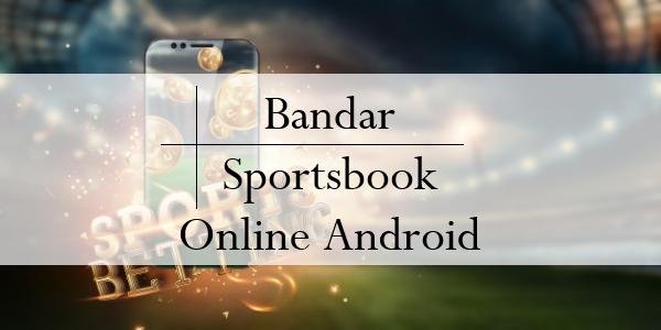 Kelebihan Lisensi Resmi Bandar Sportsbook Online Android