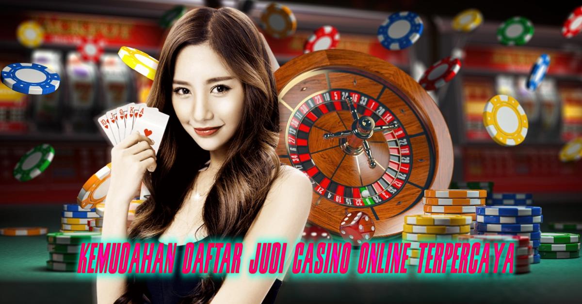 Kemudahan Daftar Judi Casino Online Terpercaya